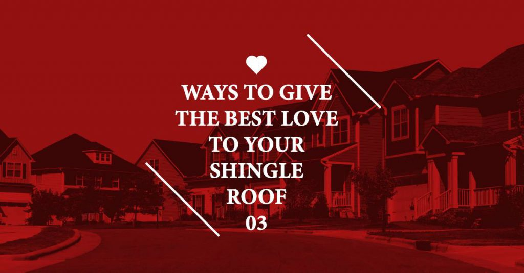 3 Ways to Give the Best Love to Your Shingle Roof